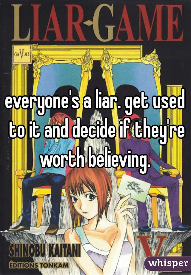 everyone's a liar. get used to it and decide if they're worth believing.