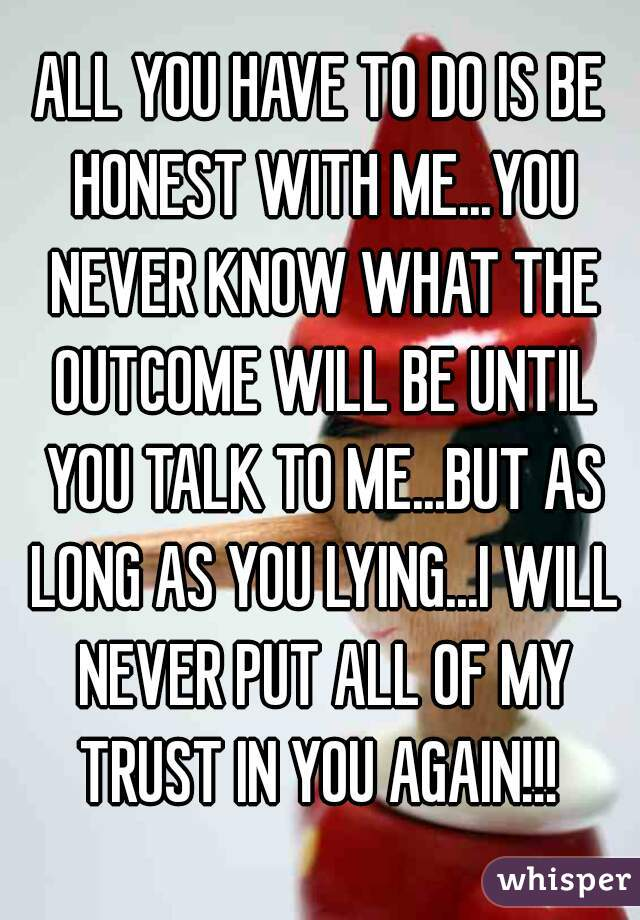 ALL YOU HAVE TO DO IS BE HONEST WITH ME...YOU NEVER KNOW WHAT THE OUTCOME WILL BE UNTIL YOU TALK TO ME...BUT AS LONG AS YOU LYING...I WILL NEVER PUT ALL OF MY TRUST IN YOU AGAIN!!!