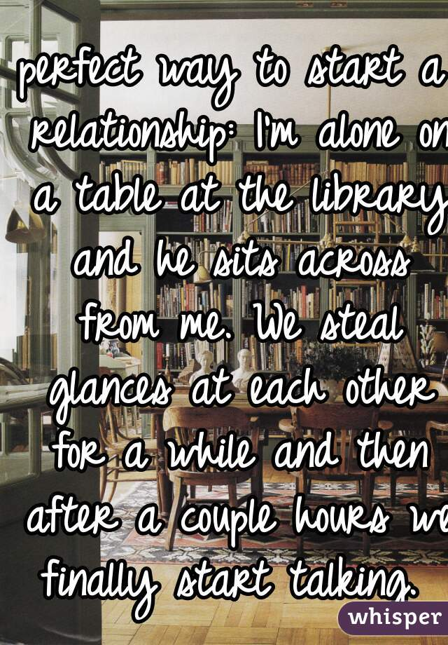 perfect way to start a relationship: I'm alone on a table at the library and he sits across from me. We steal glances at each other for a while and then after a couple hours we finally start talking.