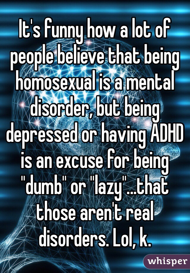 "It's funny how a lot of people believe that being homosexual is a mental disorder, but being depressed or having ADHD is an excuse for being ""dumb"" or ""lazy""...that those aren't real disorders. Lol, k."