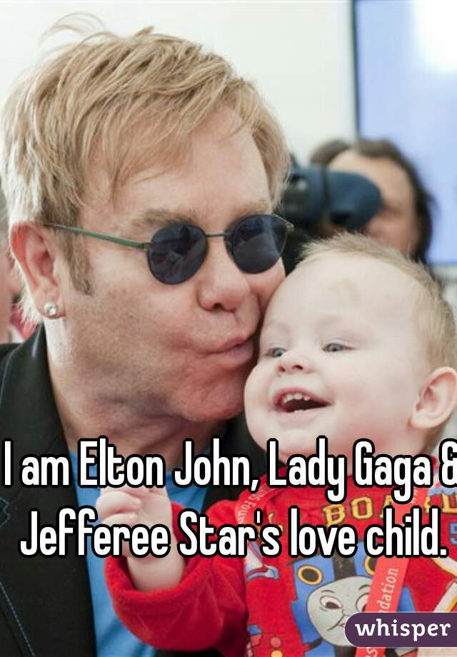 I am Elton John, Lady Gaga & Jefferee Star's love child.