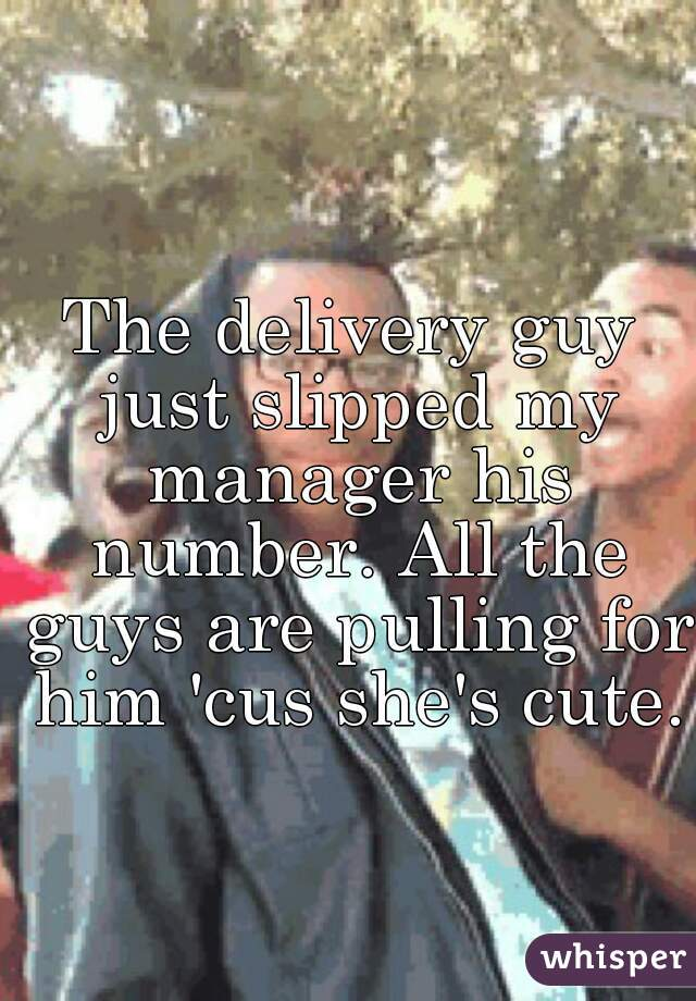 The delivery guy just slipped my manager his number. All the guys are pulling for him 'cus she's cute.