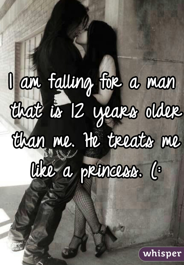 I am falling for a man that is 12 years older than me. He treats me like a princess. (: