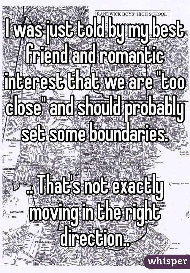 "I was just told by my best friend and romantic interest that we are ""too close"" and should probably set some boundaries.  .. That's not exactly moving in the right direction.."