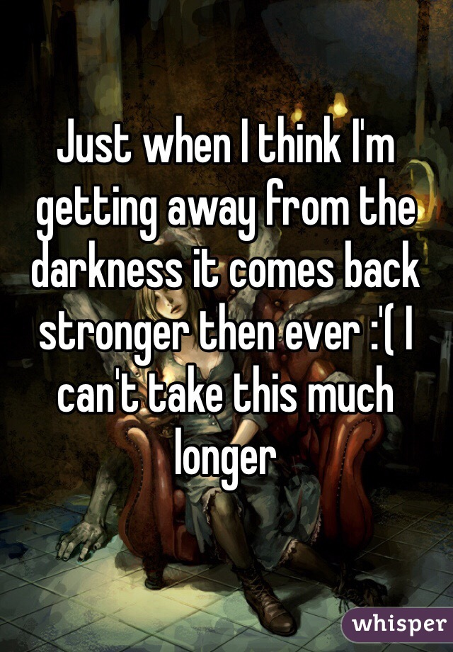 Just when I think I'm getting away from the darkness it comes back stronger then ever :'( I can't take this much longer