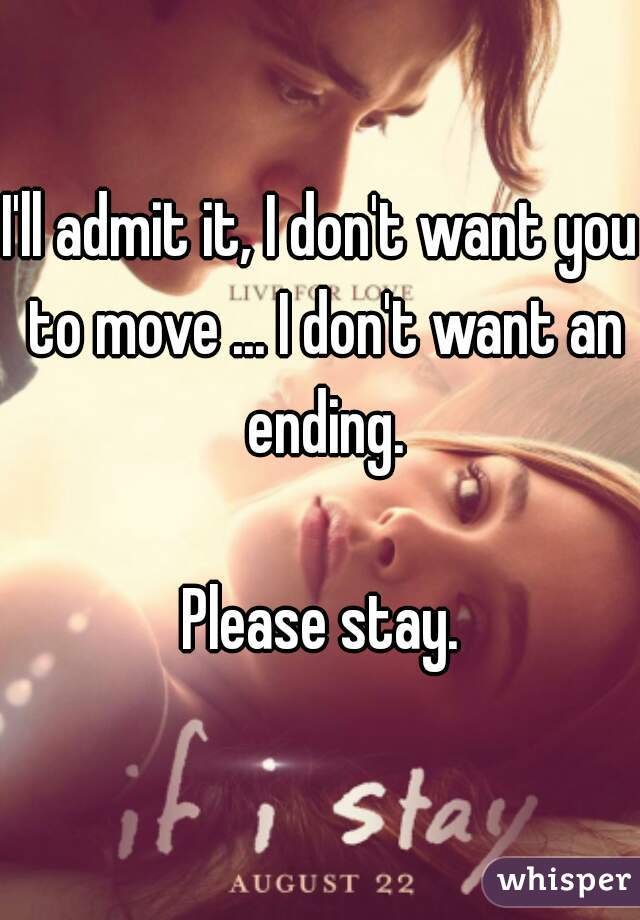 I'll admit it, I don't want you to move ... I don't want an ending.    Please stay.