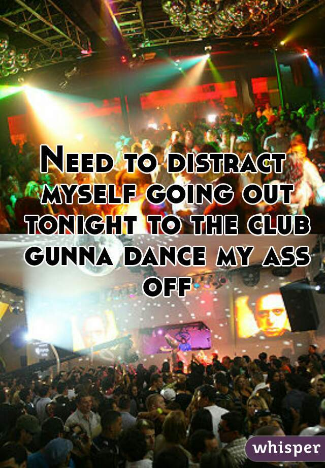 Need to distract myself going out tonight to the club gunna dance my ass off