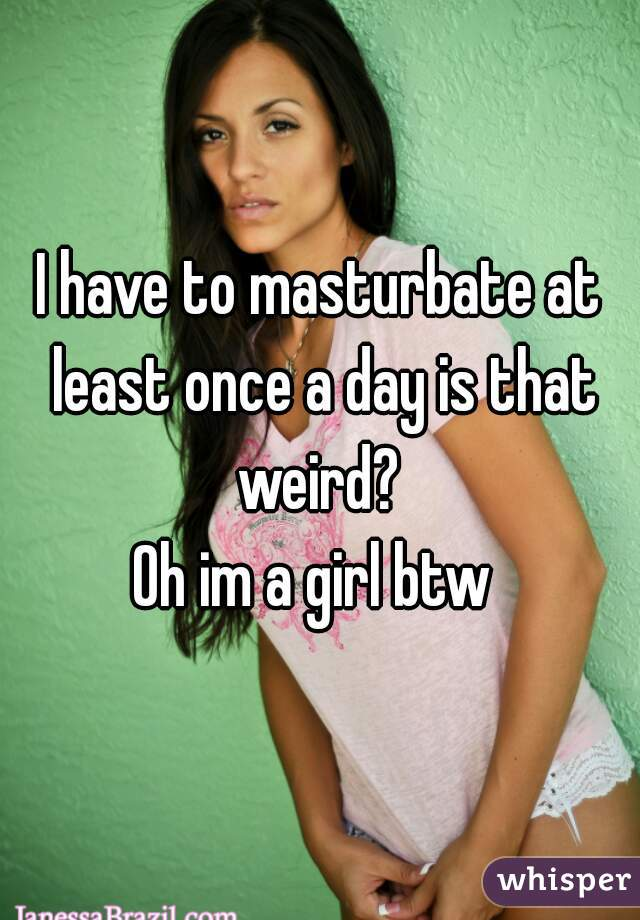 I have to masturbate at least once a day is that weird?  Oh im a girl btw