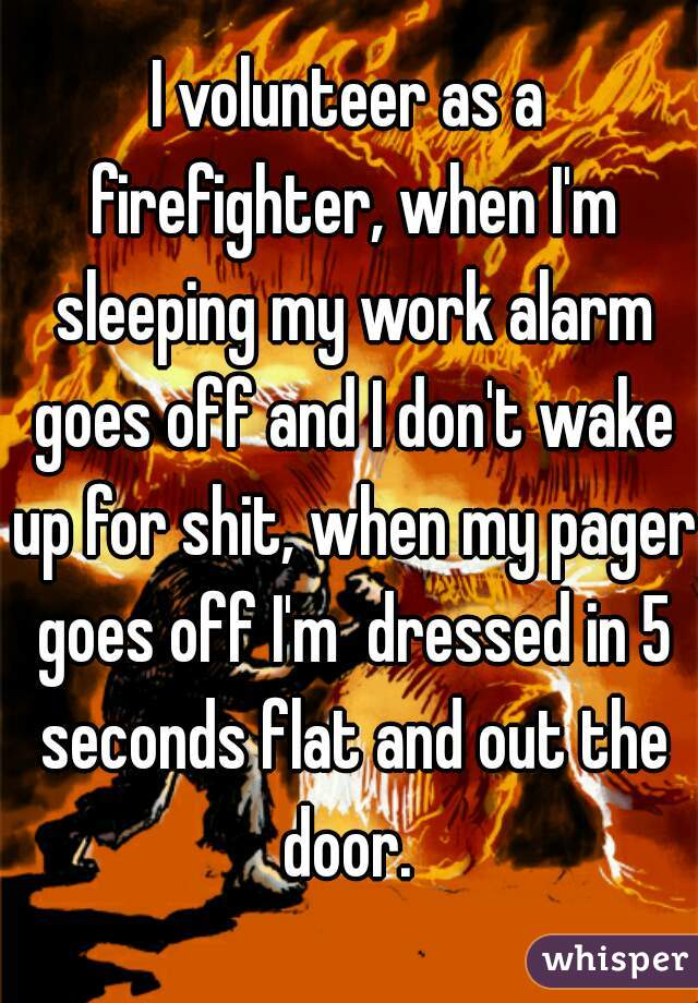 I volunteer as a firefighter, when I'm sleeping my work alarm goes off and I don't wake up for shit, when my pager goes off I'm  dressed in 5 seconds flat and out the door.
