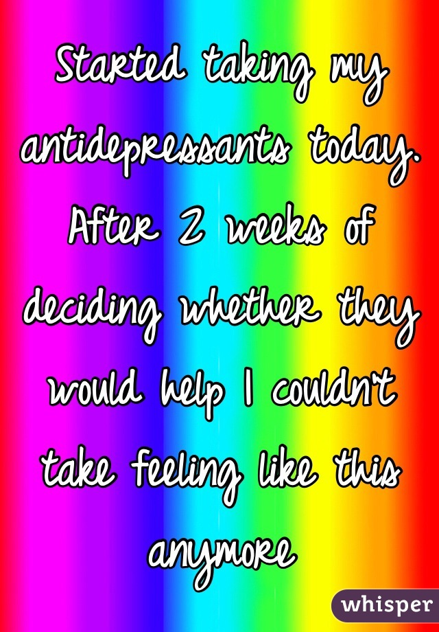 Started taking my antidepressants today. After 2 weeks of deciding whether they would help I couldn't take feeling like this anymore
