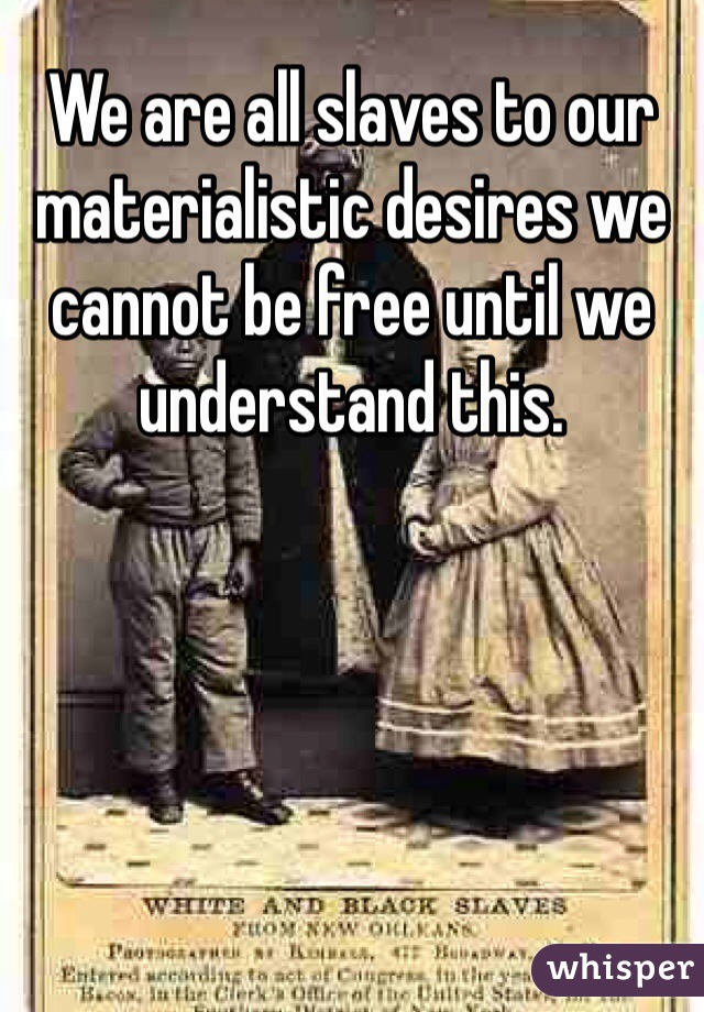 We are all slaves to our materialistic desires we cannot be free until we understand this.