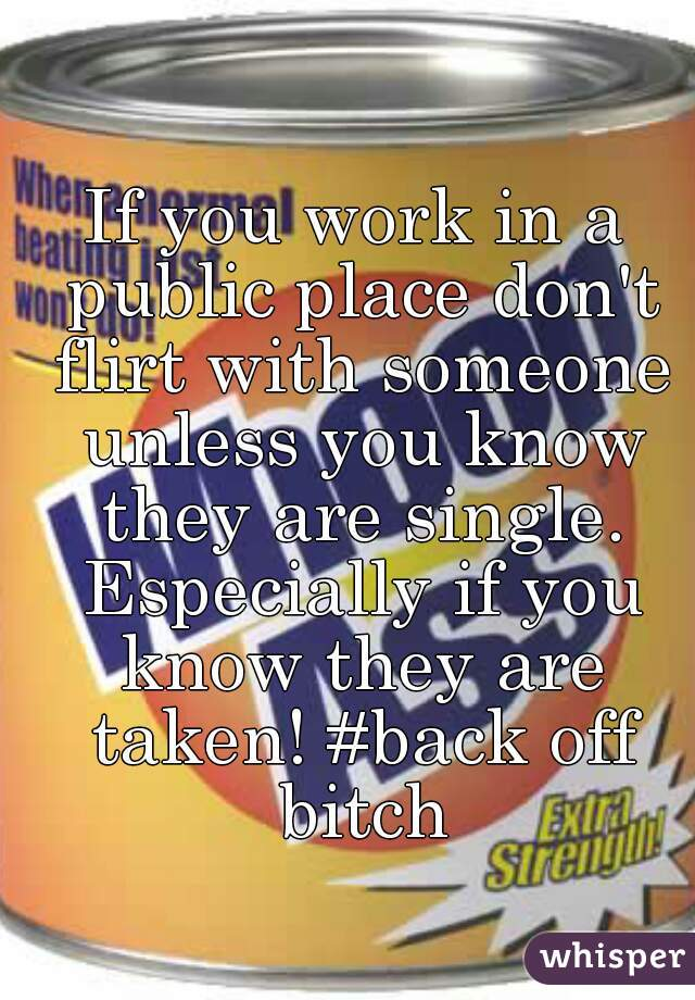 If you work in a public place don't flirt with someone unless you know they are single. Especially if you know they are taken! #back off bitch