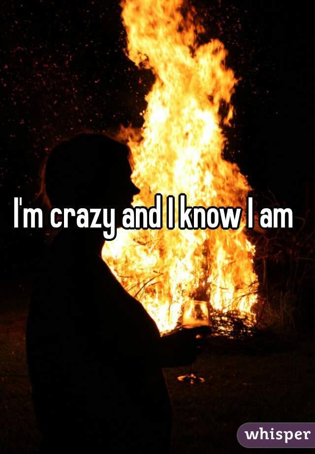 I'm crazy and I know I am