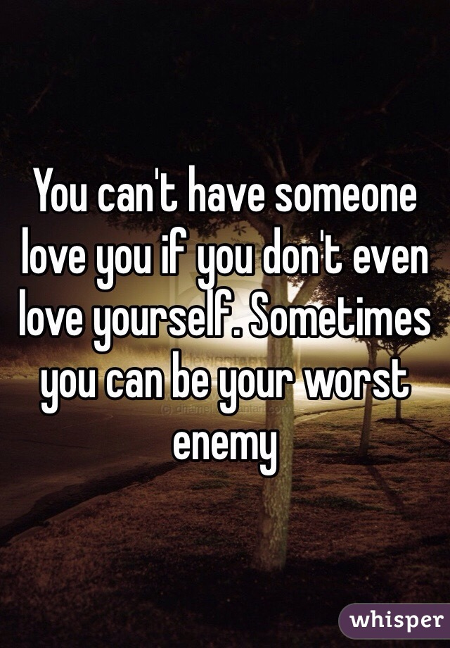 You can't have someone love you if you don't even love yourself. Sometimes you can be your worst enemy