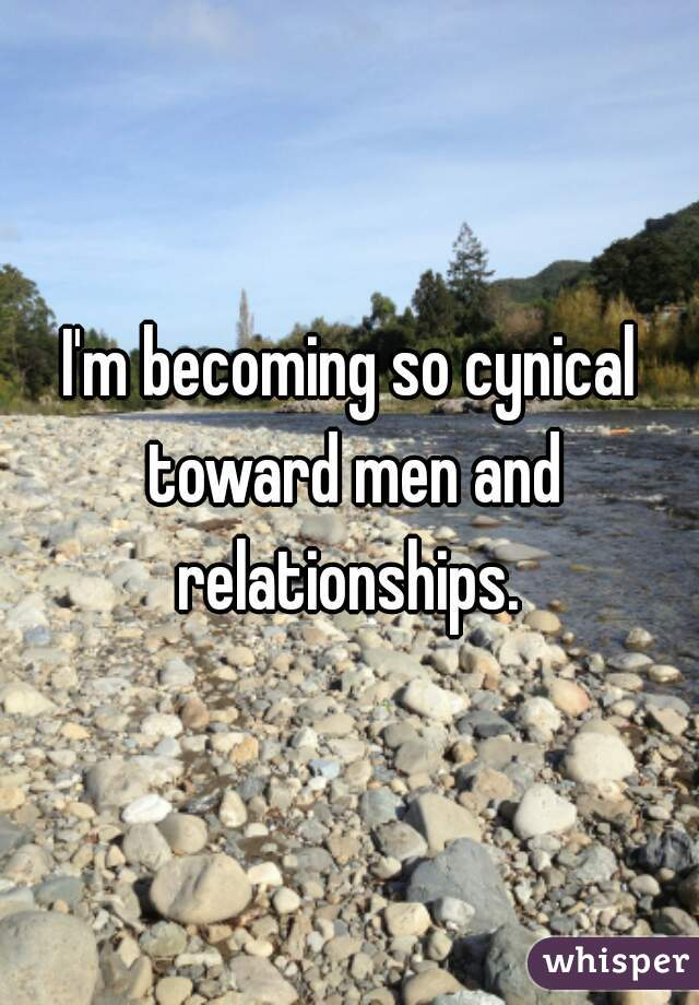 I'm becoming so cynical toward men and relationships.