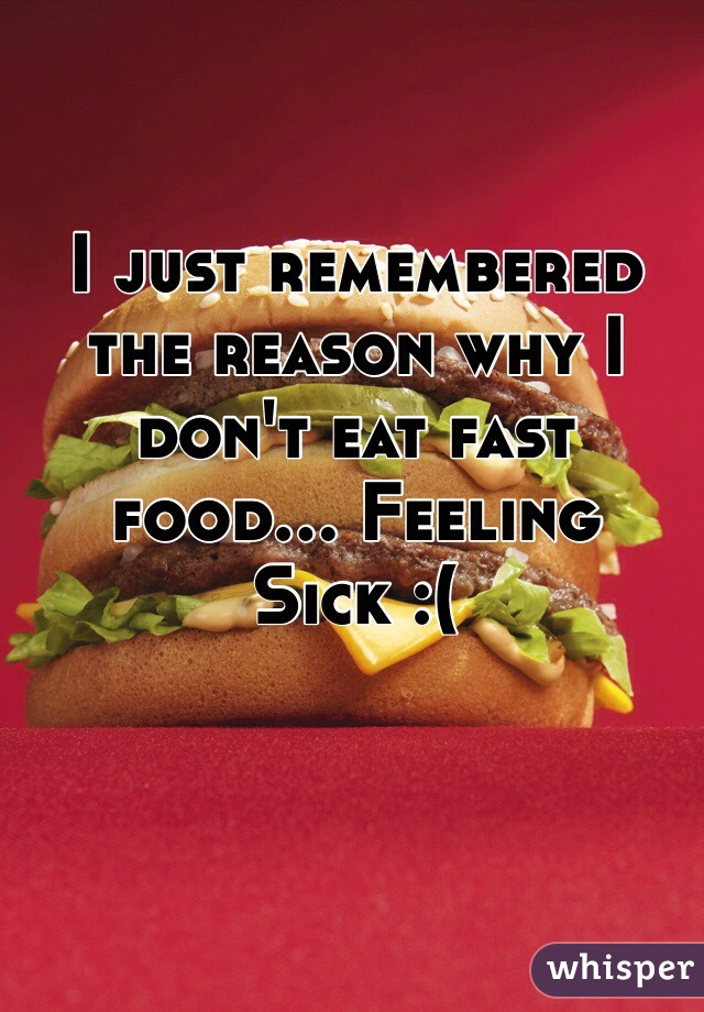 I just remembered the reason why I don't eat fast food... Feeling Sick :(