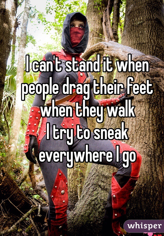 I can't stand it when people drag their feet when they walk I try to sneak everywhere I go