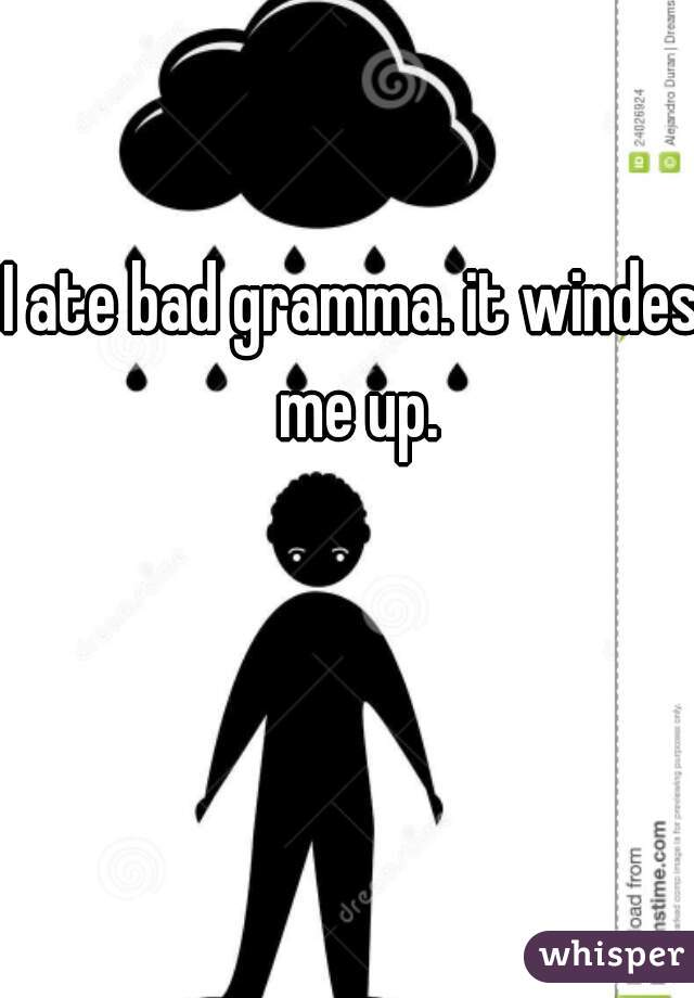 I ate bad gramma. it windes me up.