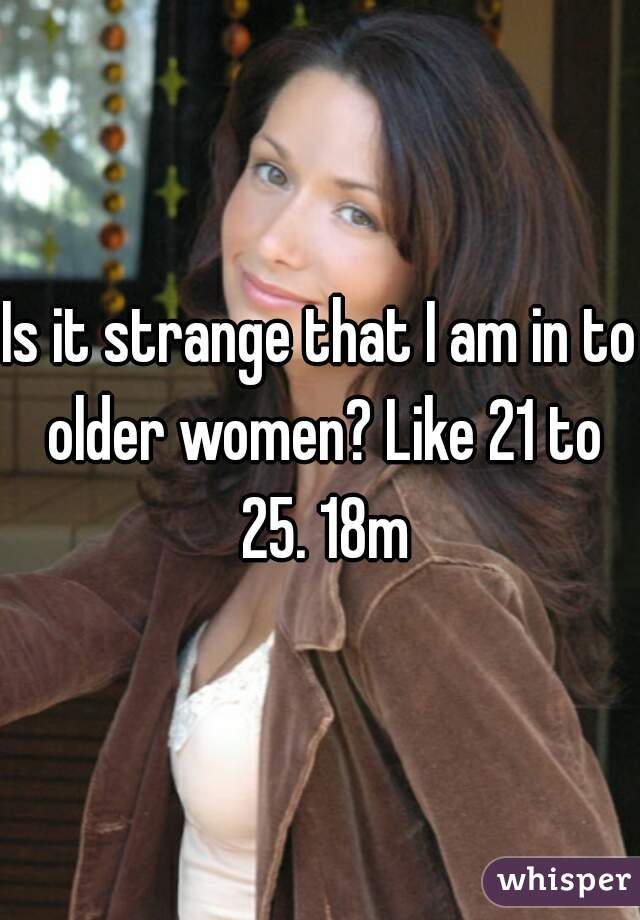 Is it strange that I am in to older women? Like 21 to 25. 18m