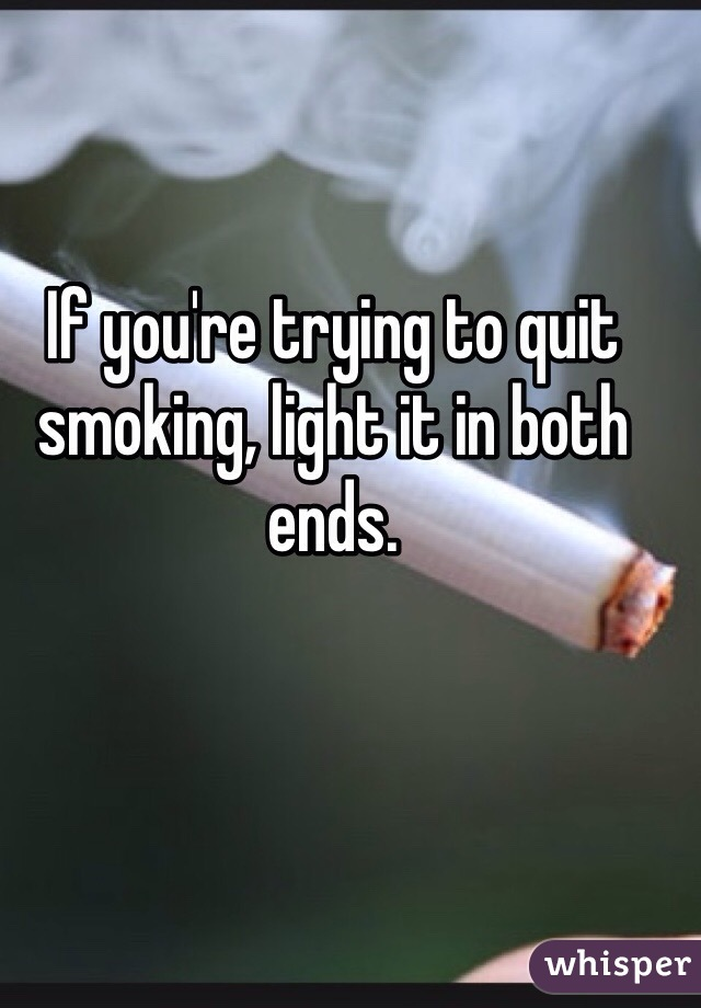 If you're trying to quit smoking, light it in both ends.
