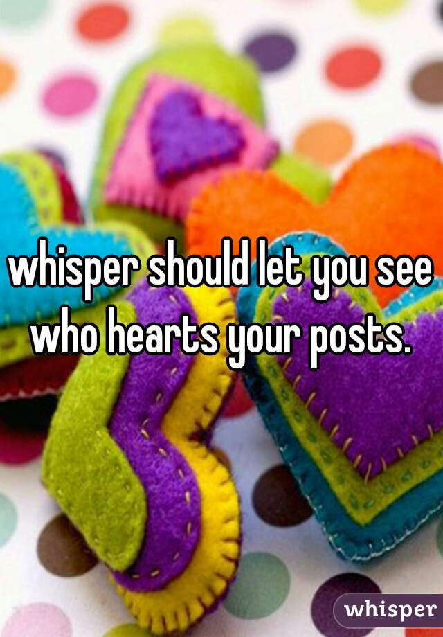 whisper should let you see who hearts your posts.