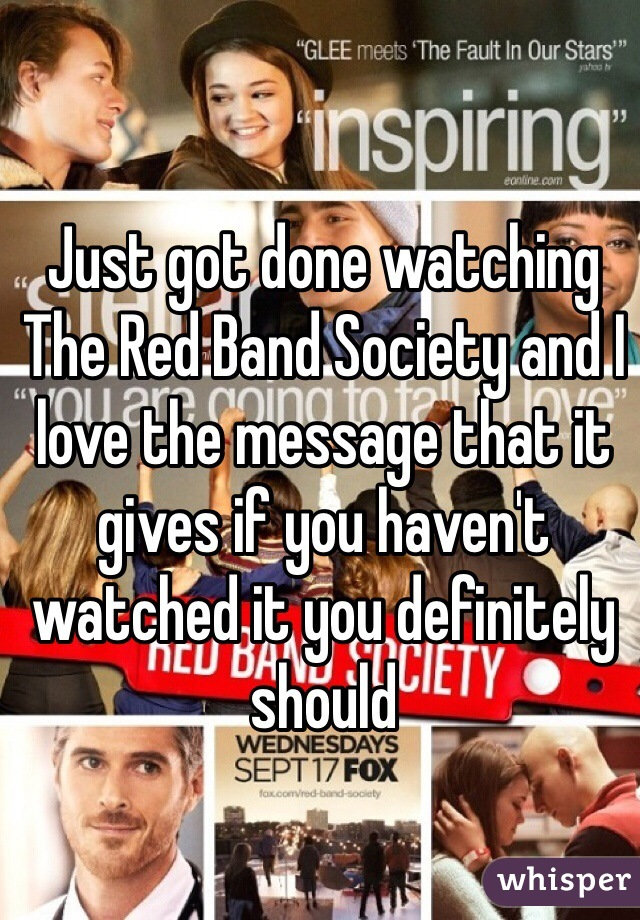 Just got done watching The Red Band Society and I love the message that it gives if you haven't watched it you definitely should