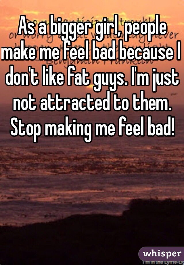 As a bigger girl, people make me feel bad because I don't like fat guys. I'm just not attracted to them. Stop making me feel bad!