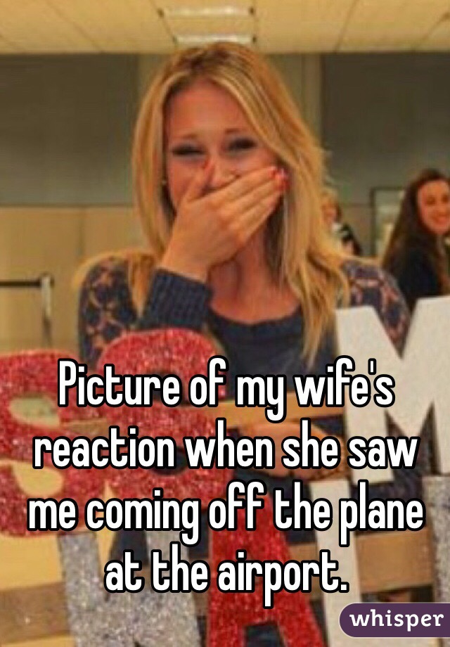Picture of my wife's reaction when she saw me coming off the plane at the airport.