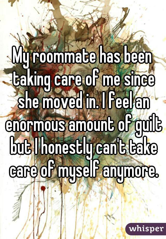 My roommate has been taking care of me since she moved in. I feel an enormous amount of guilt but I honestly can't take care of myself anymore.