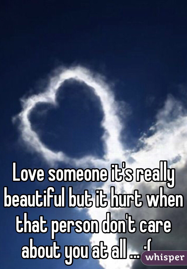 Love someone it's really beautiful but it hurt when that person don't care about you at all ... ;( ...