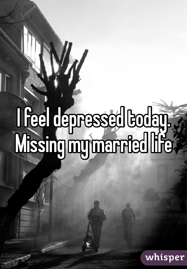 I feel depressed today. Missing my married life