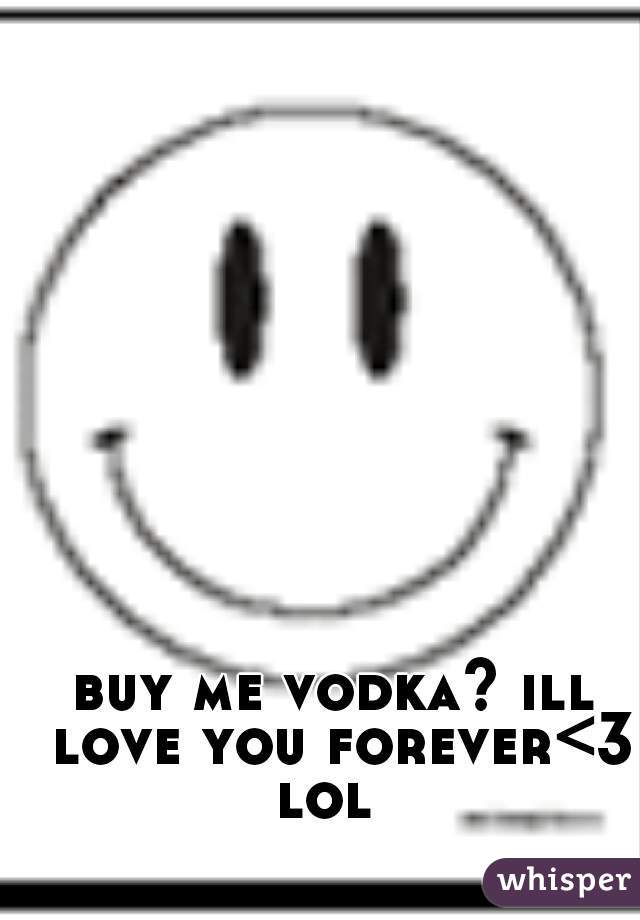 buy me vodka? ill love you forever<3 lol