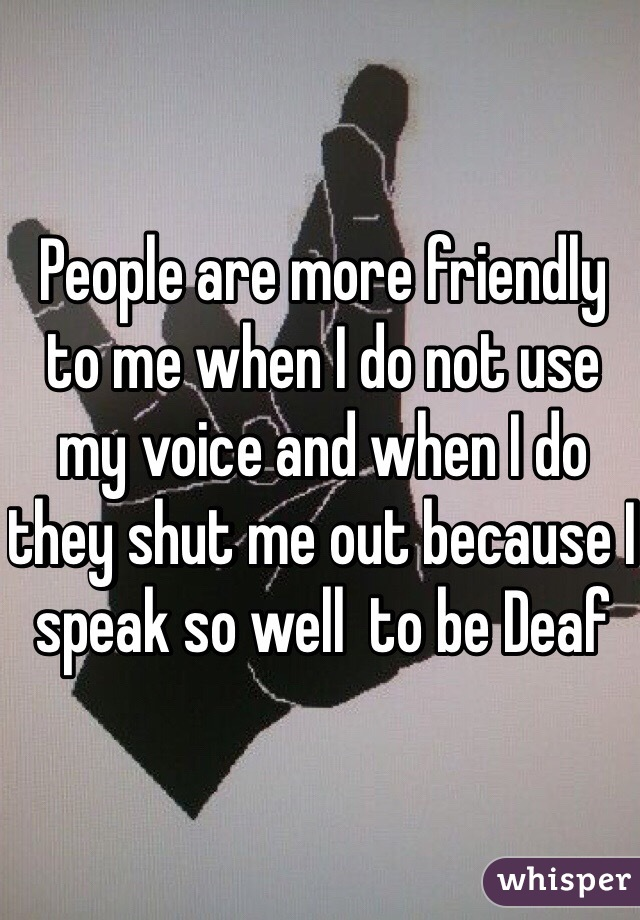 People are more friendly to me when I do not use my voice and when I do they shut me out because I speak so well  to be Deaf