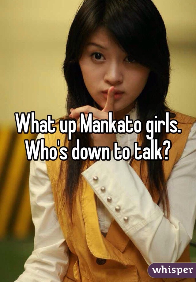 What up Mankato girls. Who's down to talk?