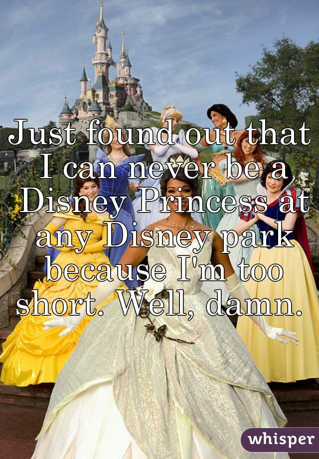 Just found out that I can never be a Disney Princess at any Disney park because I'm too short. Well, damn.