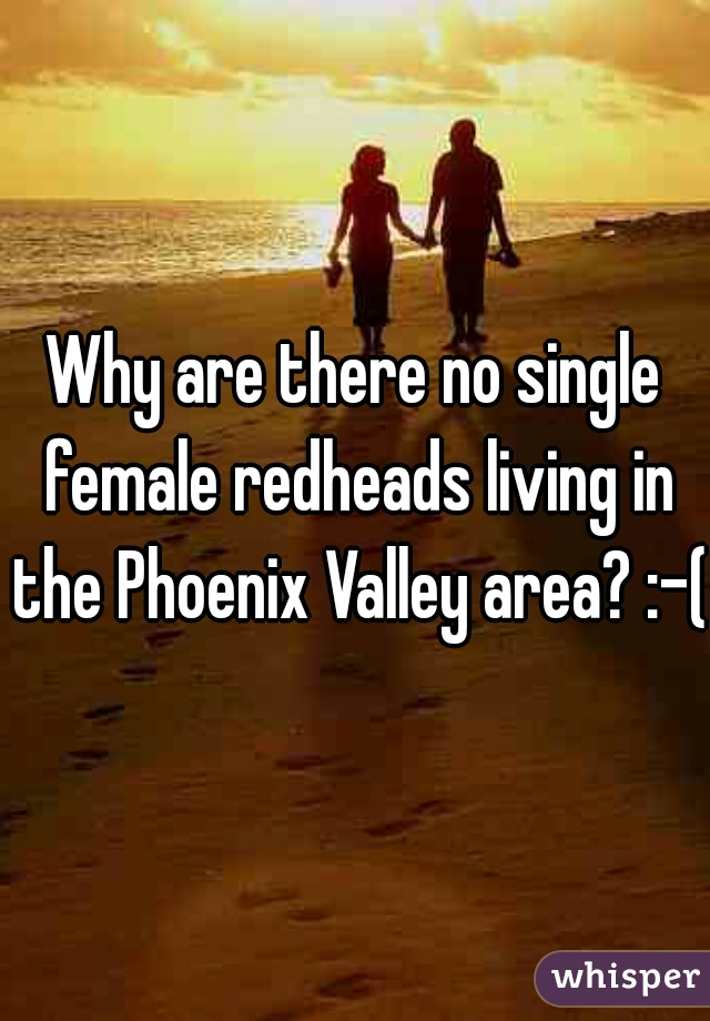 Why are there no single female redheads living in the Phoenix Valley area? :-(