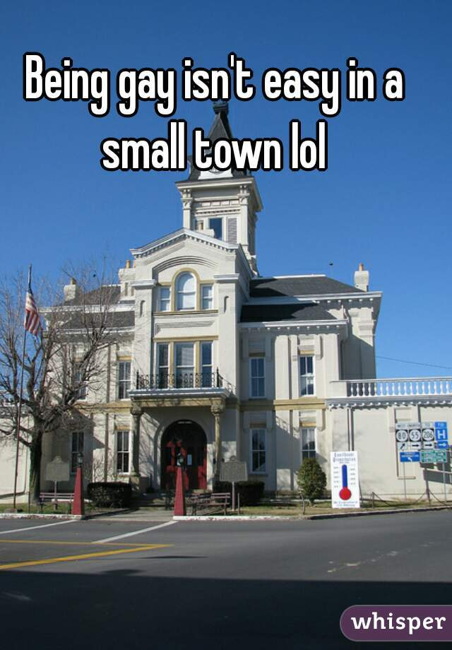 Being gay isn't easy in a small town lol