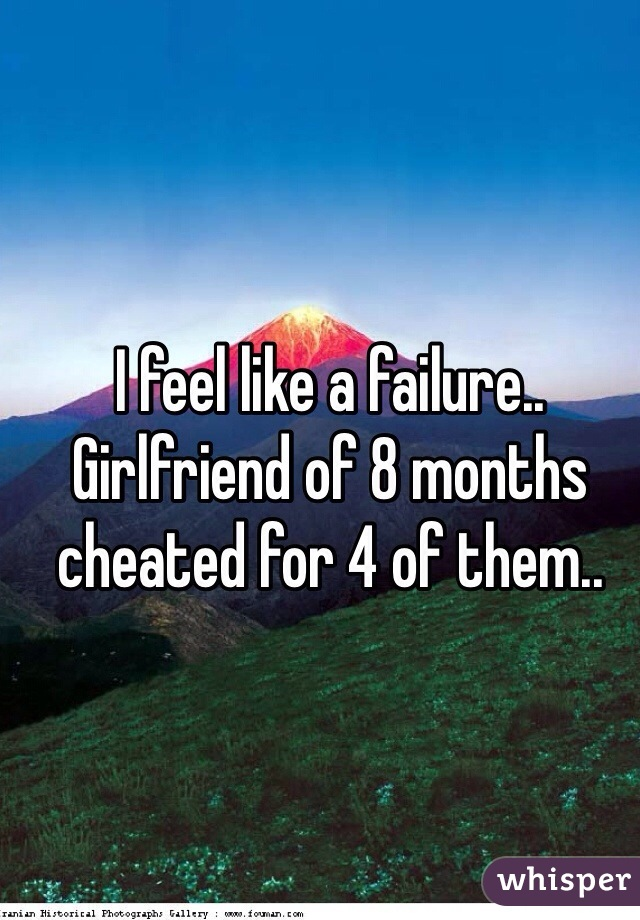 I feel like a failure.. Girlfriend of 8 months cheated for 4 of them..