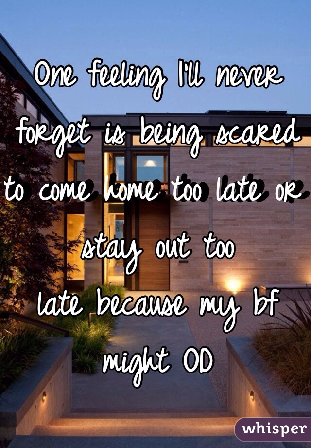 One feeling I'll never forget is being scared to come home too late or stay out too late because my bf might OD