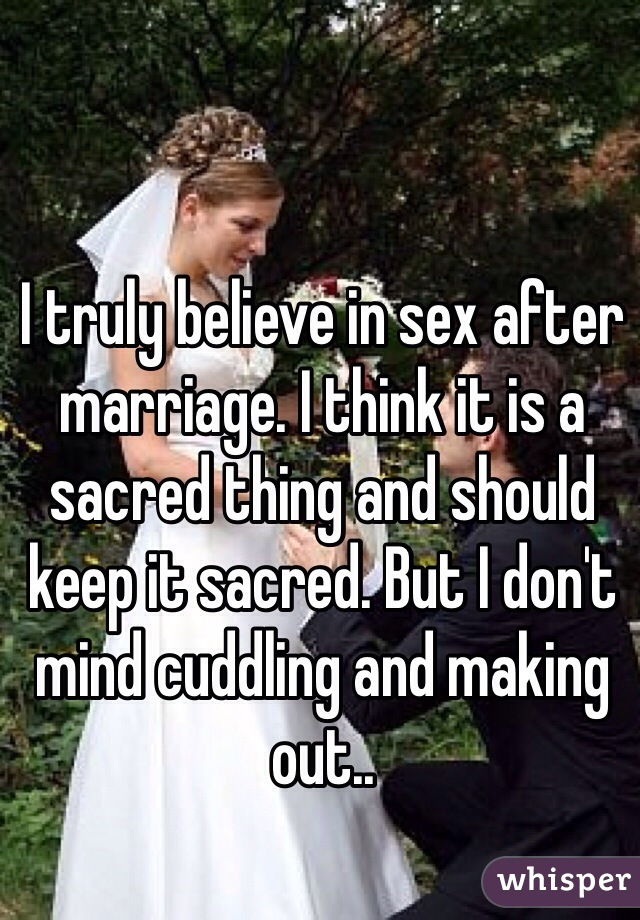 I truly believe in sex after marriage. I think it is a sacred thing and should keep it sacred. But I don't mind cuddling and making out..