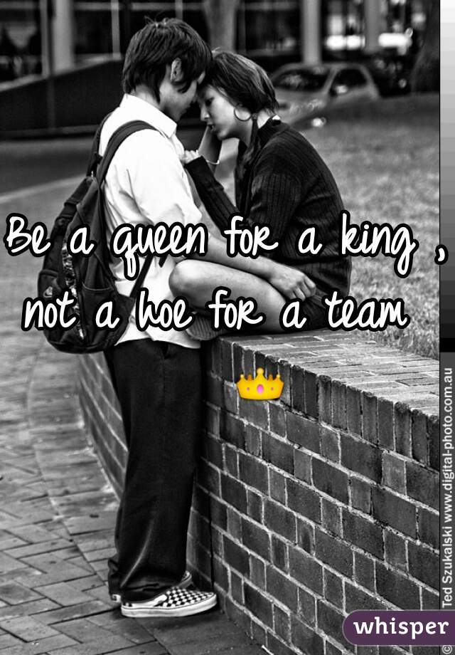 Be a queen for a king , not a hoe for a team     👑
