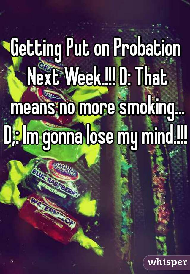 Getting Put on Probation Next Week.!!! D: That means no more smoking... D,: Im gonna lose my mind.!!!