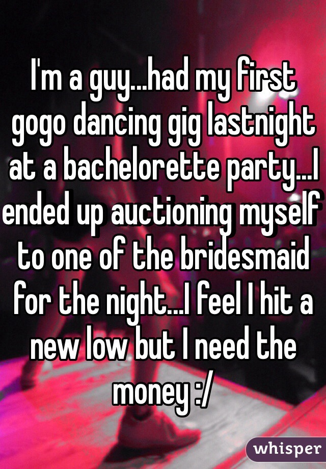I'm a guy...had my first gogo dancing gig lastnight at a bachelorette party...I ended up auctioning myself to one of the bridesmaid for the night...I feel I hit a new low but I need the money :/