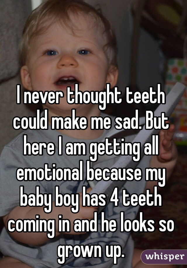 I never thought teeth could make me sad. But here I am getting all emotional because my baby boy has 4 teeth coming in and he looks so grown up.