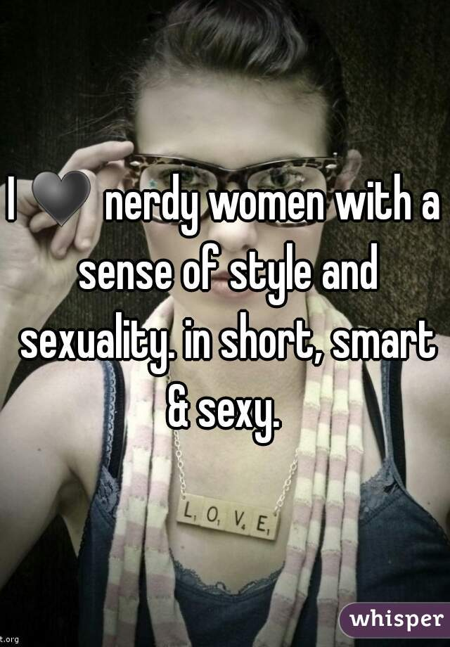 I ♥ nerdy women with a sense of style and sexuality. in short, smart & sexy.