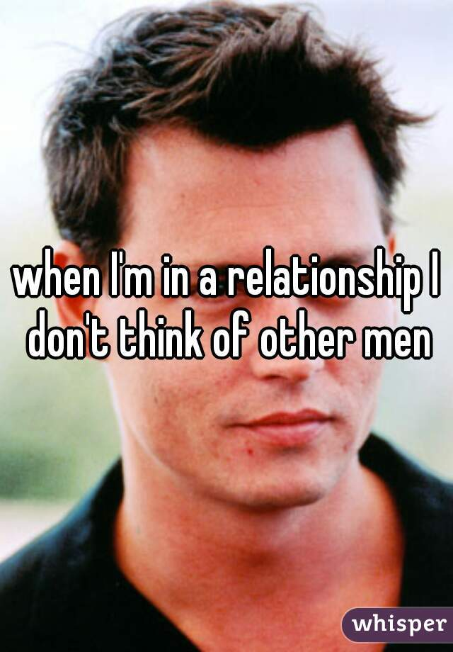 when I'm in a relationship I don't think of other men