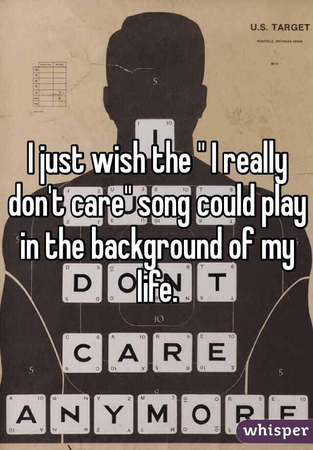 "I just wish the "" I really don't care"" song could play in the background of my life."