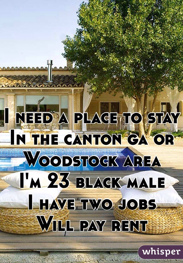 I need a place to stay In the canton ga or Woodstock area  I'm 23 black male I have two jobs  Will pay rent
