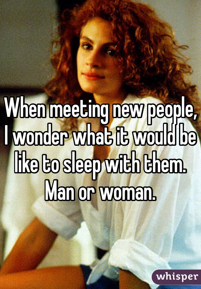 When meeting new people, I wonder what it would be like to sleep with them. Man or woman.