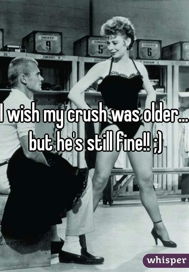 I wish my crush was older... but he's still fine!! ;)